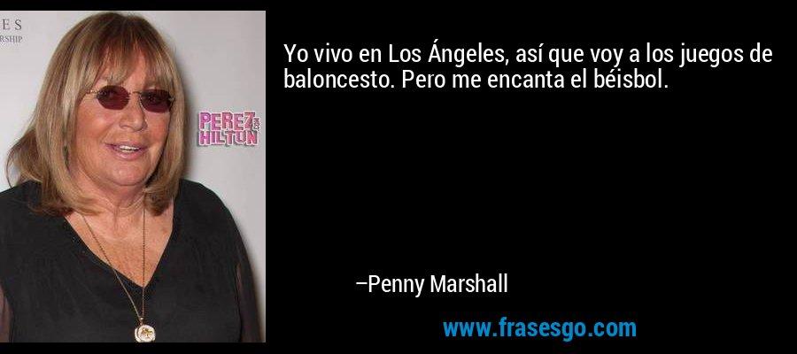 Yo vivo en Los Ángeles, así que voy a los juegos de baloncesto. Pero me encanta el béisbol. – Penny Marshall