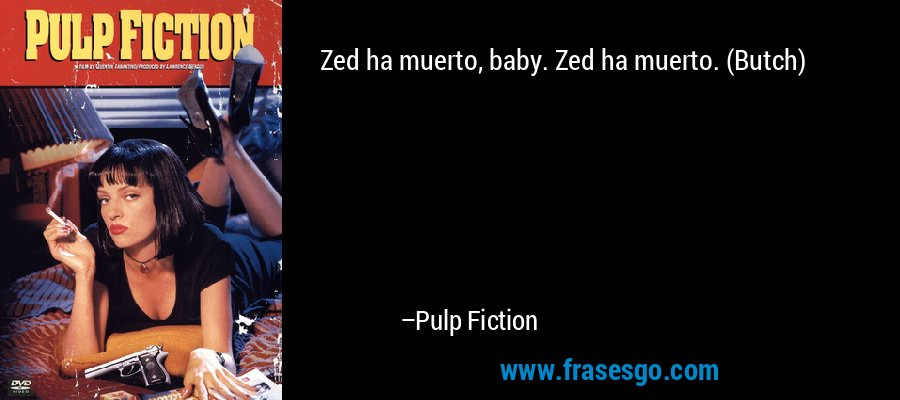 Zed ha muerto, baby. Zed ha muerto. (Butch) – Pulp Fiction