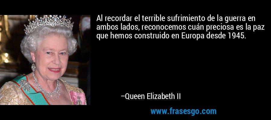 Al recordar el terrible sufrimiento de la guerra en ambos lados, reconocemos cuán preciosa es la paz que hemos construido en Europa desde 1945. – Queen Elizabeth II