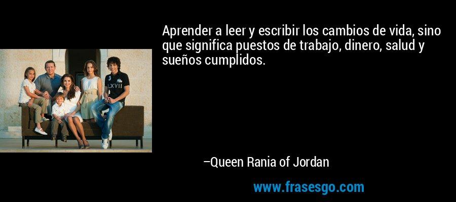 Aprender a leer y escribir los cambios de vida, sino que significa puestos de trabajo, dinero, salud y sueños cumplidos. – Queen Rania of Jordan