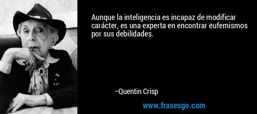 Aunque la inteligencia es incapaz de modificar carácter, es una experta en encontrar eufemismos por sus debilidades. – Quentin Crisp
