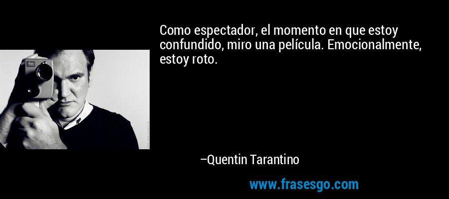 Como espectador, el momento en que estoy confundido, miro una película. Emocionalmente, estoy roto. – Quentin Tarantino