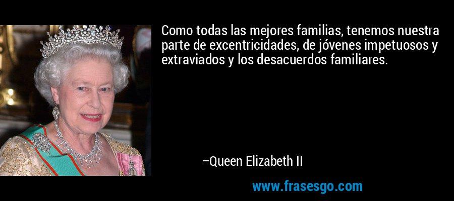 Como todas las mejores familias, tenemos nuestra parte de excentricidades, de jóvenes impetuosos y extraviados y los desacuerdos familiares. – Queen Elizabeth II