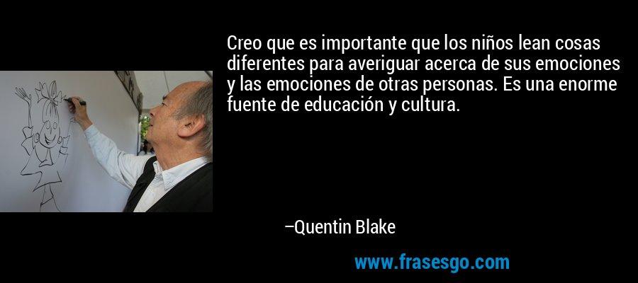 Creo que es importante que los niños lean cosas diferentes para averiguar acerca de sus emociones y las emociones de otras personas. Es una enorme fuente de educación y cultura. – Quentin Blake