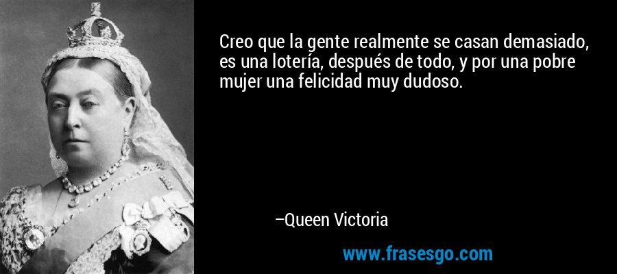 Creo que la gente realmente se casan demasiado, es una lotería, después de todo, y por una pobre mujer una felicidad muy dudoso. – Queen Victoria