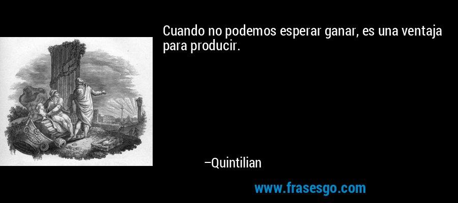 Cuando no podemos esperar ganar, es una ventaja para producir. – Quintilian