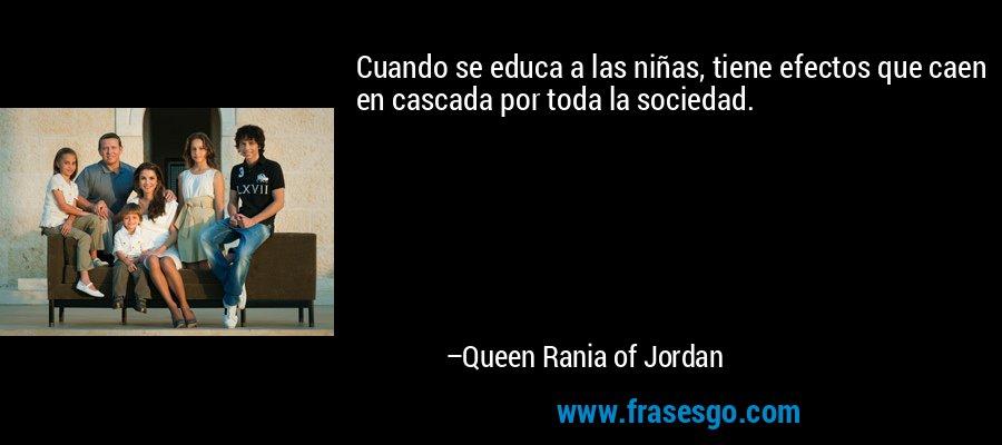 Cuando se educa a las niñas, tiene efectos que caen en cascada por toda la sociedad. – Queen Rania of Jordan
