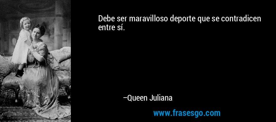 Debe ser maravilloso deporte que se contradicen entre sí. – Queen Juliana