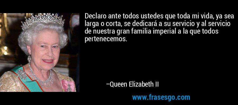 Declaro ante todos ustedes que toda mi vida, ya sea larga o corta, se dedicará a su servicio y al servicio de nuestra gran familia imperial a la que todos pertenecemos. – Queen Elizabeth II