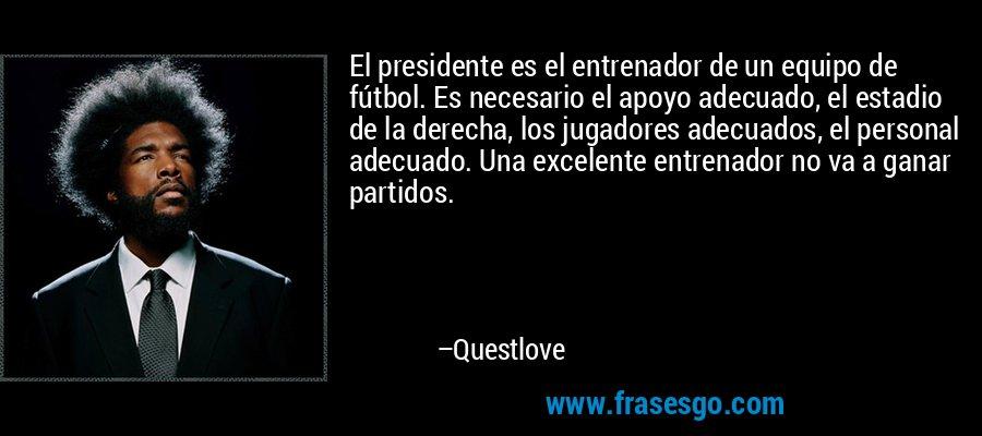 El presidente es el entrenador de un equipo de fútbol. Es necesario el apoyo adecuado, el estadio de la derecha, los jugadores adecuados, el personal adecuado. Una excelente entrenador no va a ganar partidos. – Questlove