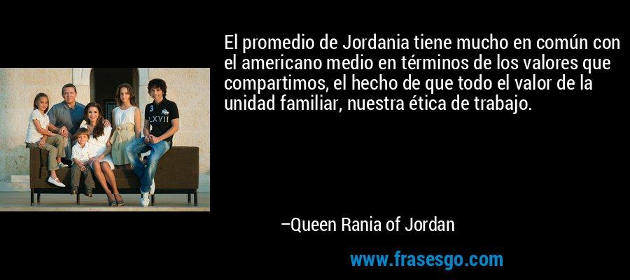 El promedio de Jordania tiene mucho en común con el americano medio en términos de los valores que compartimos, el hecho de que todo el valor de la unidad familiar, nuestra ética de trabajo. – Queen Rania of Jordan