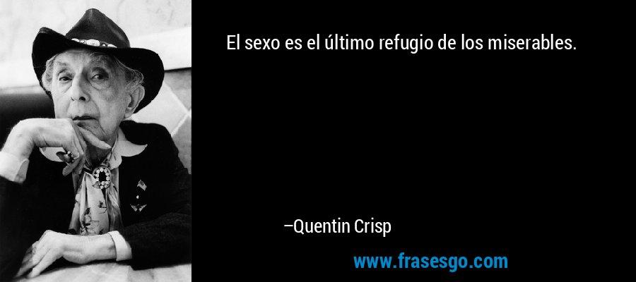 El sexo es el último refugio de los miserables. – Quentin Crisp