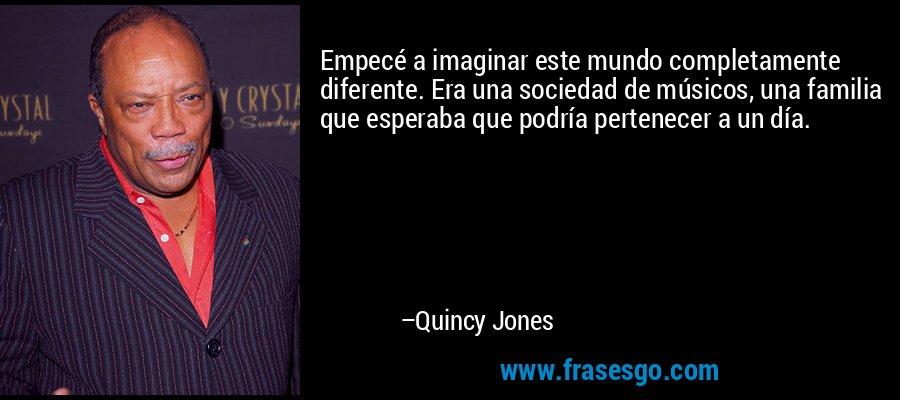 Empecé a imaginar este mundo completamente diferente. Era una sociedad de músicos, una familia que esperaba que podría pertenecer a un día. – Quincy Jones