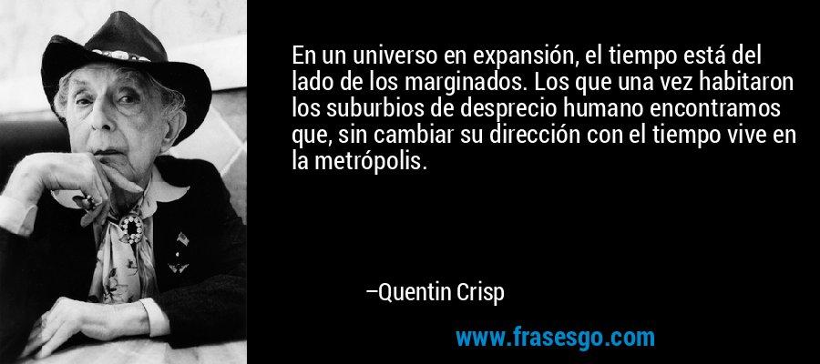 En un universo en expansión, el tiempo está del lado de los marginados. Los que una vez habitaron los suburbios de desprecio humano encontramos que, sin cambiar su dirección con el tiempo vive en la metrópolis. – Quentin Crisp