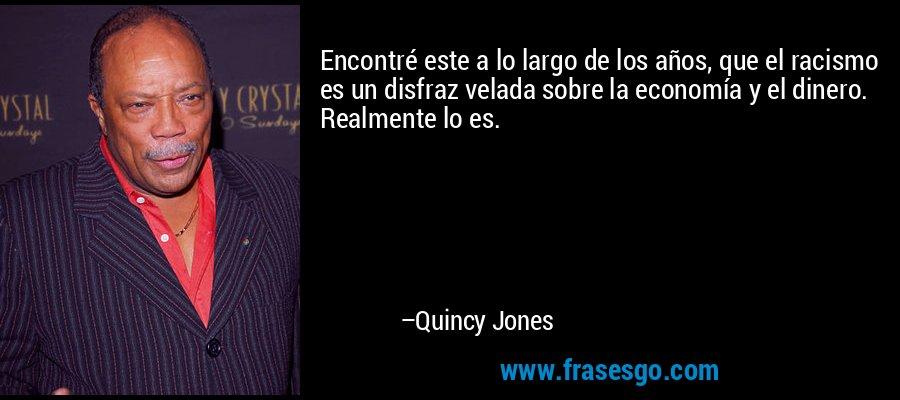 Encontré este a lo largo de los años, que el racismo es un disfraz velada sobre la economía y el dinero. Realmente lo es. – Quincy Jones