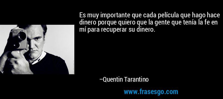 Es muy importante que cada película que hago hace dinero porque quiero que la gente que tenía la fe en mí para recuperar su dinero. – Quentin Tarantino