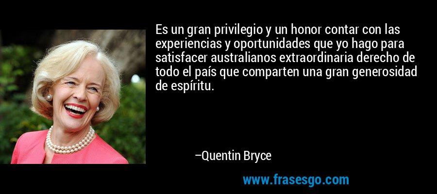 Es un gran privilegio y un honor contar con las experiencias y oportunidades que yo hago para satisfacer australianos extraordinaria derecho de todo el país que comparten una gran generosidad de espíritu. – Quentin Bryce