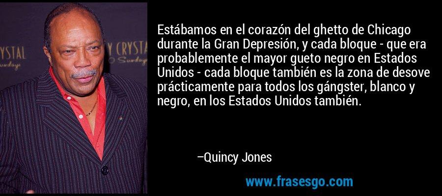 Estábamos en el corazón del ghetto de Chicago durante la Gran Depresión, y cada bloque - que era probablemente el mayor gueto negro en Estados Unidos - cada bloque también es la zona de desove prácticamente para todos los gángster, blanco y negro, en los Estados Unidos también. – Quincy Jones