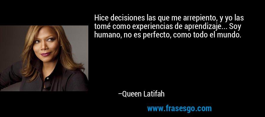 Hice decisiones las que me arrepiento, y yo las tomé como experiencias de aprendizaje... Soy humano, no es perfecto, como todo el mundo. – Queen Latifah