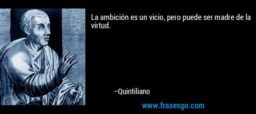 La ambición es un vicio, pero puede ser madre de la virtud. – Quintiliano