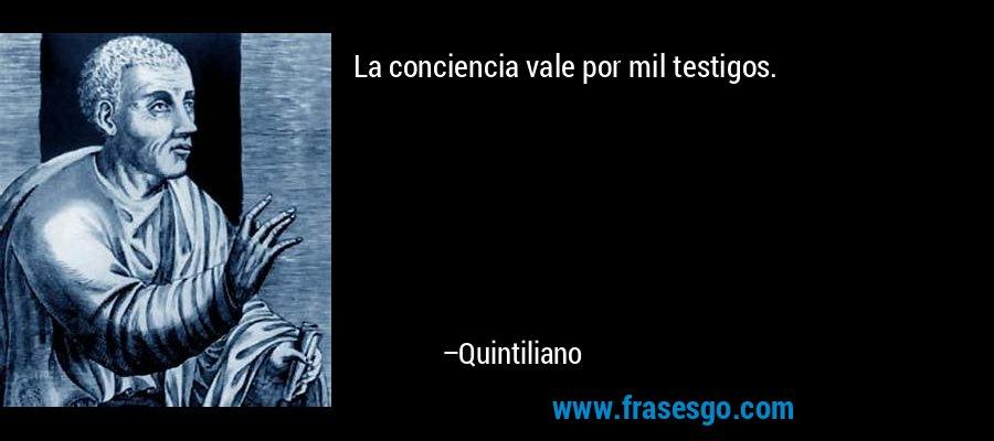 La conciencia vale por mil testigos. – Quintiliano