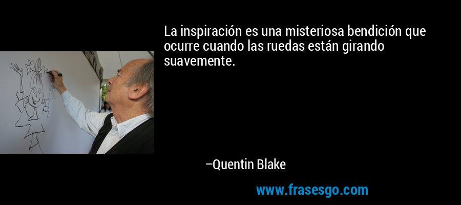 La inspiración es una misteriosa bendición que ocurre cuando las ruedas están girando suavemente. – Quentin Blake