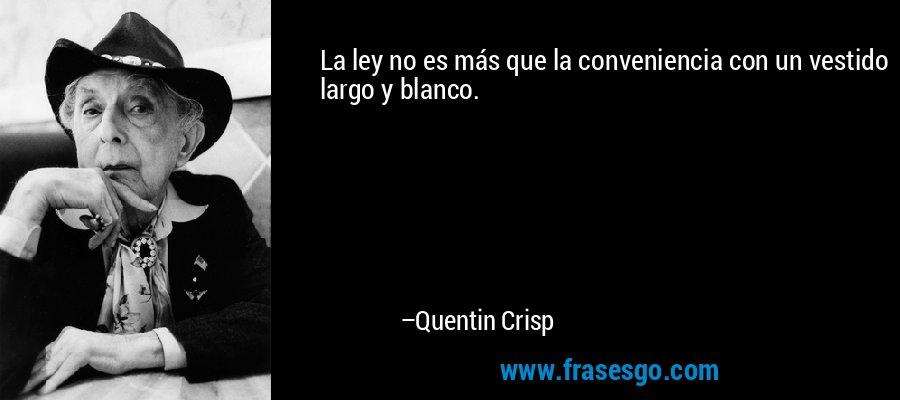 La ley no es más que la conveniencia con un vestido largo y blanco. – Quentin Crisp