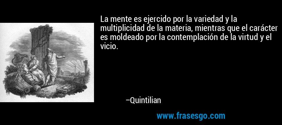 La mente es ejercido por la variedad y la multiplicidad de la materia, mientras que el carácter es moldeado por la contemplación de la virtud y el vicio. – Quintilian