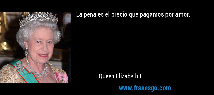 La pena es el precio que pagamos por amor. – Queen Elizabeth II