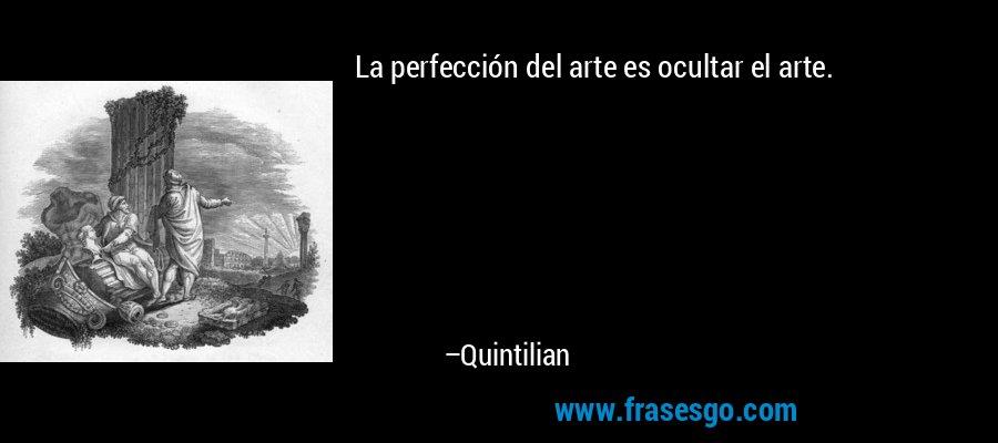 La perfección del arte es ocultar el arte. – Quintilian