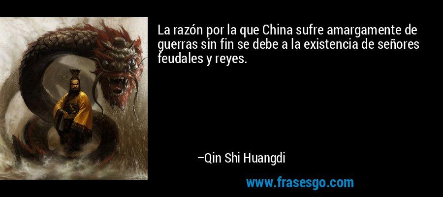 La razón por la que China sufre amargamente de guerras sin fin se debe a la existencia de señores feudales y reyes. – Qin Shi Huangdi