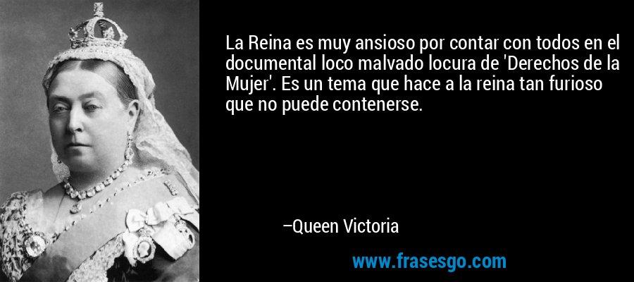 La Reina es muy ansioso por contar con todos en el documental loco malvado locura de 'Derechos de la Mujer'. Es un tema que hace a la reina tan furioso que no puede contenerse. – Queen Victoria