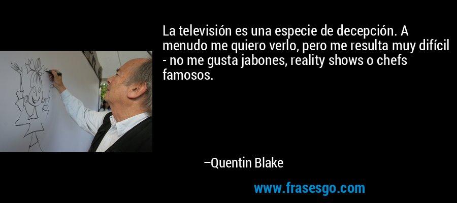 La televisión es una especie de decepción. A menudo me quiero verlo, pero me resulta muy difícil - no me gusta jabones, reality shows o chefs famosos. – Quentin Blake