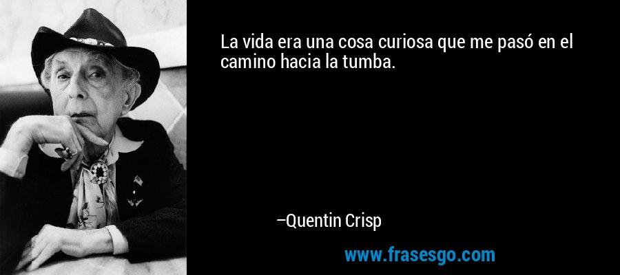 La vida era una cosa curiosa que me pasó en el camino hacia la tumba. – Quentin Crisp