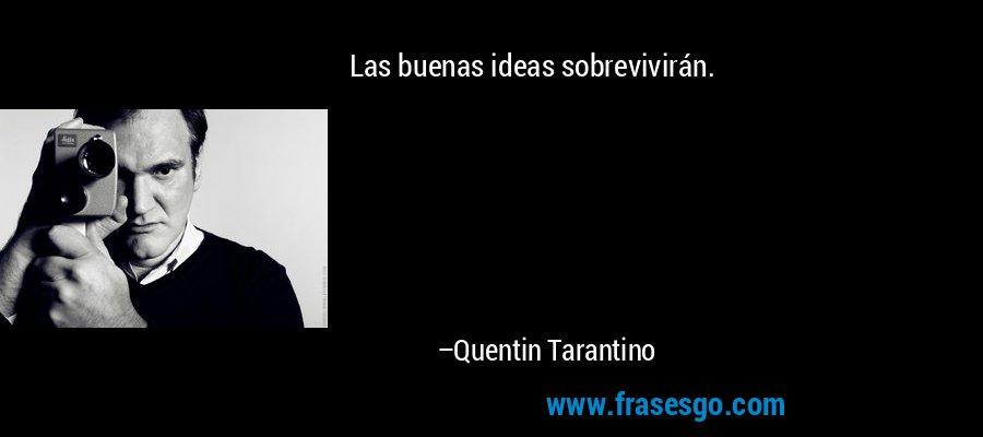 Las buenas ideas sobrevivirán. – Quentin Tarantino