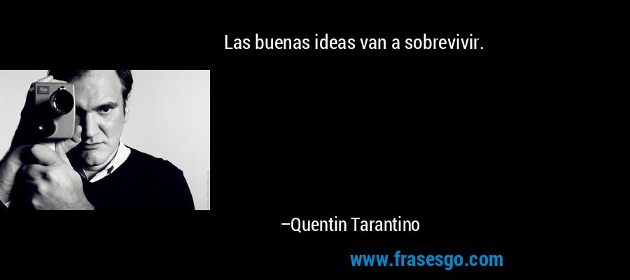 Las buenas ideas van a sobrevivir. – Quentin Tarantino