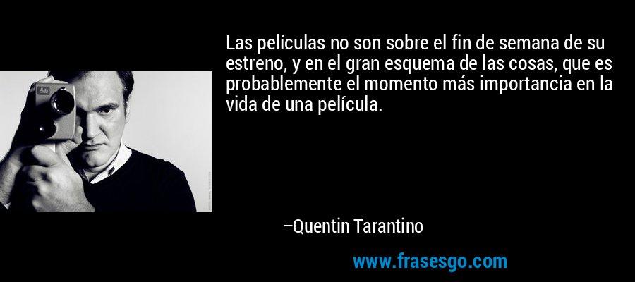 Las películas no son sobre el fin de semana de su estreno, y en el gran esquema de las cosas, que es probablemente el momento más importancia en la vida de una película. – Quentin Tarantino