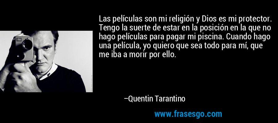 Las películas son mi religión y Dios es mi protector. Tengo la suerte de estar en la posición en la que no hago películas para pagar mi piscina. Cuando hago una película, yo quiero que sea todo para mí, que me iba a morir por ello. – Quentin Tarantino