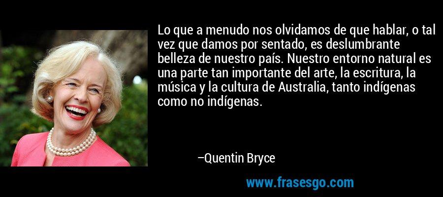 Lo que a menudo nos olvidamos de que hablar, o tal vez que damos por sentado, es deslumbrante belleza de nuestro país. Nuestro entorno natural es una parte tan importante del arte, la escritura, la música y la cultura de Australia, tanto indígenas como no indígenas. – Quentin Bryce