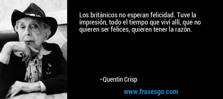 Los británicos no esperan felicidad. Tuve la impresión, todo el tiempo que viví allí, que no quieren ser felices, quieren tener la razón. – Quentin Crisp