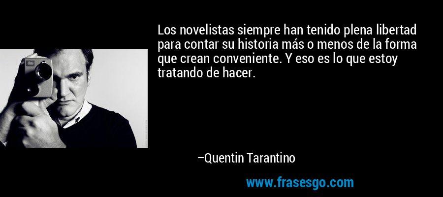 Los novelistas siempre han tenido plena libertad para contar su historia más o menos de la forma que crean conveniente. Y eso es lo que estoy tratando de hacer. – Quentin Tarantino
