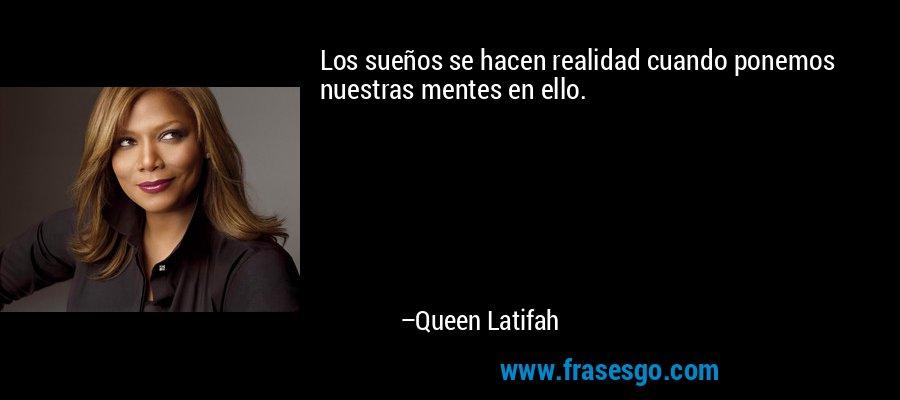 Los sueños se hacen realidad cuando ponemos nuestras mentes en ello. – Queen Latifah