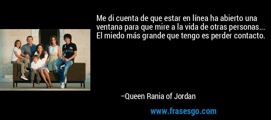 Me di cuenta de que estar en línea ha abierto una ventana para que mire a la vida de otras personas... El miedo más grande que tengo es perder contacto. – Queen Rania of Jordan