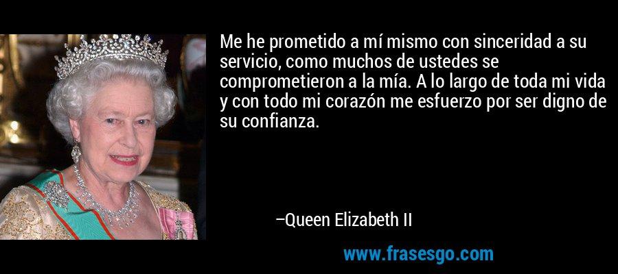 Me he prometido a mí mismo con sinceridad a su servicio, como muchos de ustedes se comprometieron a la mía. A lo largo de toda mi vida y con todo mi corazón me esfuerzo por ser digno de su confianza. – Queen Elizabeth II