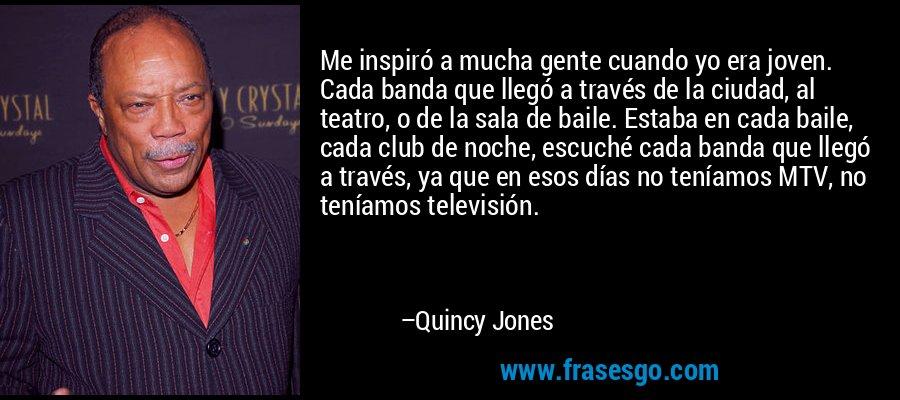 Me inspiró a mucha gente cuando yo era joven. Cada banda que llegó a través de la ciudad, al teatro, o de la sala de baile. Estaba en cada baile, cada club de noche, escuché cada banda que llegó a través, ya que en esos días no teníamos MTV, no teníamos televisión. – Quincy Jones