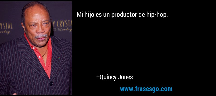 Mi hijo es un productor de hip-hop. – Quincy Jones