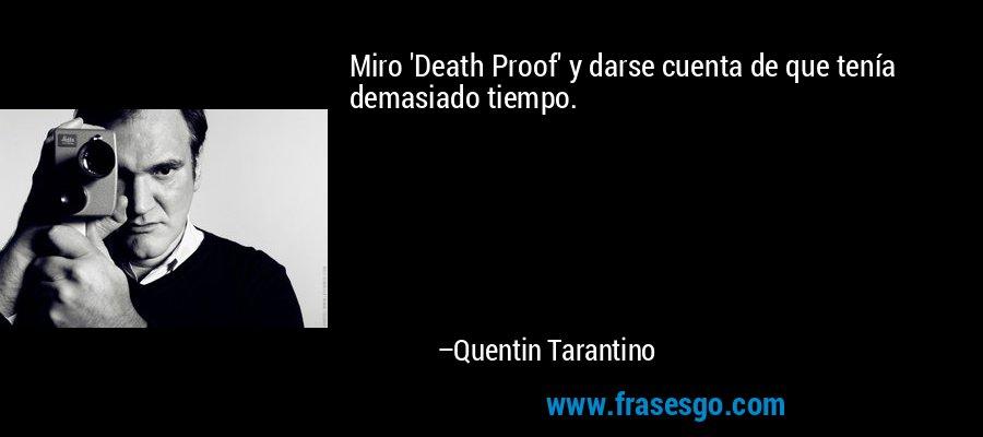 Miro 'Death Proof' y darse cuenta de que tenía demasiado tiempo. – Quentin Tarantino