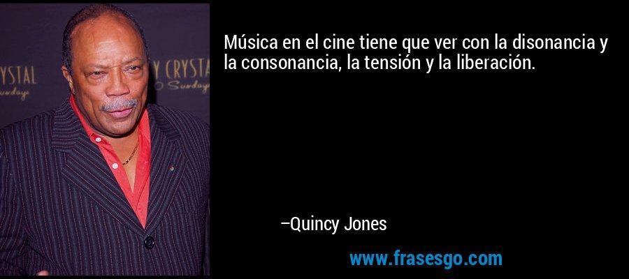 Música en el cine tiene que ver con la disonancia y la consonancia, la tensión y la liberación. – Quincy Jones