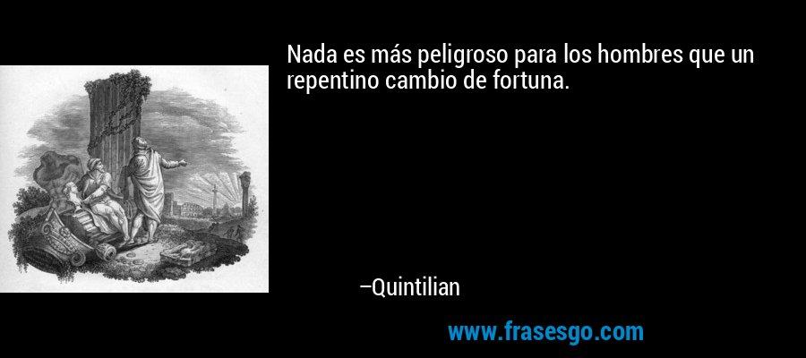 Nada es más peligroso para los hombres que un repentino cambio de fortuna. – Quintilian
