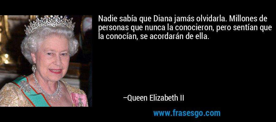 Nadie sabía que Diana jamás olvidarla. Millones de personas que nunca la conocieron, pero sentían que la conocían, se acordarán de ella. – Queen Elizabeth II